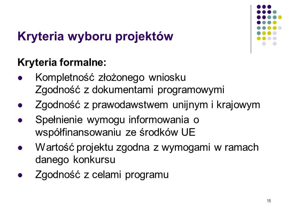 18 Kryteria wyboru projektów Kryteria formalne: Kompletność złożonego wniosku Zgodność z dokumentami programowymi Zgodność z prawodawstwem unijnym i krajowym Spełnienie wymogu informowania o współfinansowaniu ze środków UE Wartość projektu zgodna z wymogami w ramach danego konkursu Zgodność z celami programu