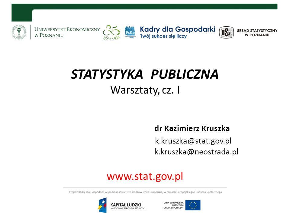 STATYSTYKA PUBLICZNA Warsztaty, cz. I dr Kazimierz Kruszka k.kruszka@stat.gov.pl k.kruszka@neostrada.pl www.stat.gov.pl