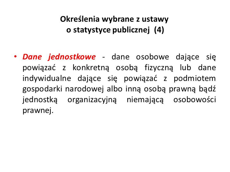 Określenia wybrane z ustawy o statystyce publicznej (4) Dane jednostkowe - dane osobowe dające się powiązać z konkretną osobą fizyczną lub dane indywi