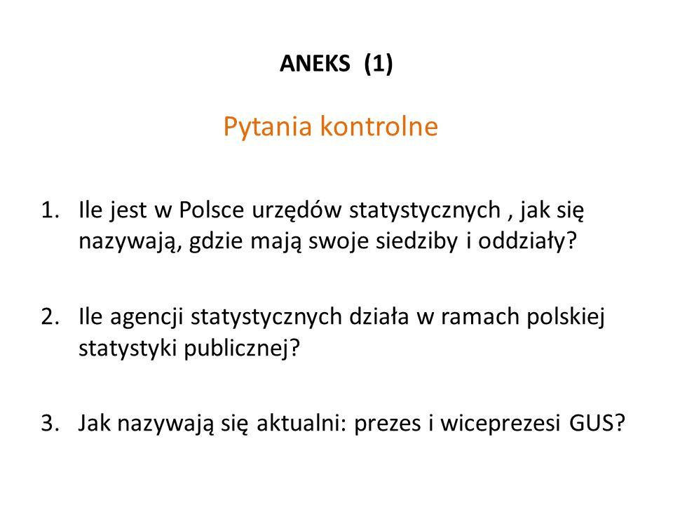 ANEKS (1) Pytania kontrolne 1.Ile jest w Polsce urzędów statystycznych, jak się nazywają, gdzie mają swoje siedziby i oddziały? 2.Ile agencji statysty