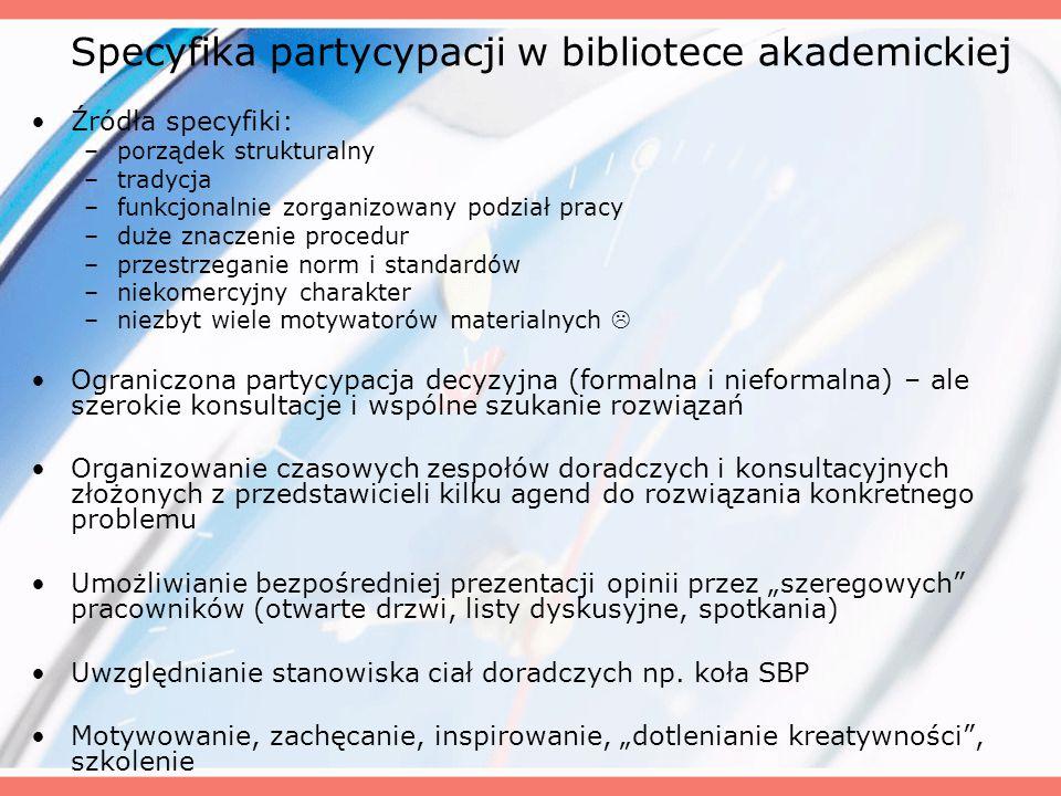 """Specyfika partycypacji w bibliotece akademickiej Źródła specyfiki: –porządek strukturalny –tradycja –funkcjonalnie zorganizowany podział pracy –duże znaczenie procedur –przestrzeganie norm i standardów –niekomercyjny charakter –niezbyt wiele motywatorów materialnych  Ograniczona partycypacja decyzyjna (formalna i nieformalna) – ale szerokie konsultacje i wspólne szukanie rozwiązań Organizowanie czasowych zespołów doradczych i konsultacyjnych złożonych z przedstawicieli kilku agend do rozwiązania konkretnego problemu Umożliwianie bezpośredniej prezentacji opinii przez """"szeregowych pracowników (otwarte drzwi, listy dyskusyjne, spotkania) Uwzględnianie stanowiska ciał doradczych np."""