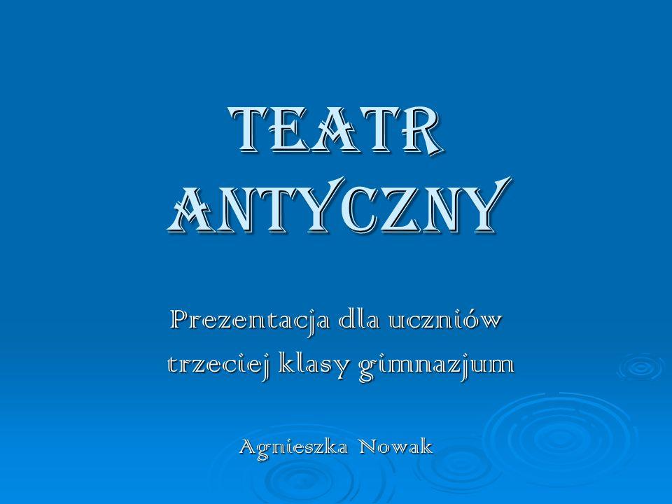 TEATR ANTYCZNY Prezentacja dla uczniów trzeciej klasy gimnazjum trzeciej klasy gimnazjum Agnieszka Nowak