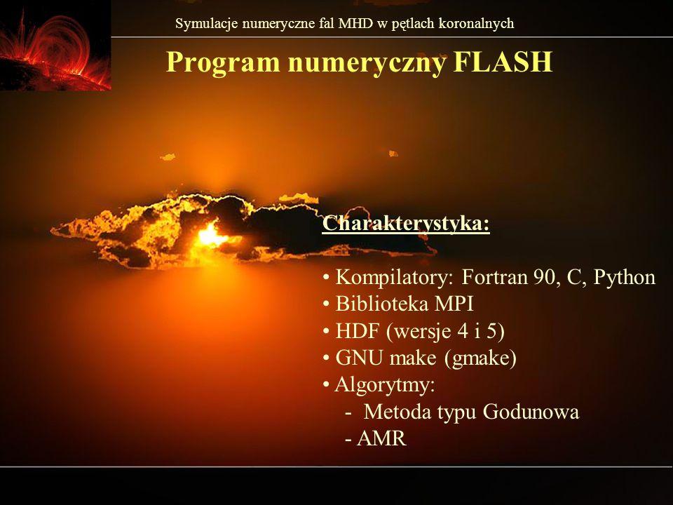 Symulacje numeryczne fal MHD w pętlach koronalnych Program numeryczny FLASH Charakterystyka: Kompilatory: Fortran 90, C, Python Biblioteka MPI HDF (wersje 4 i 5) GNU make (gmake) Algorytmy: - Metoda typu Godunowa - AMR