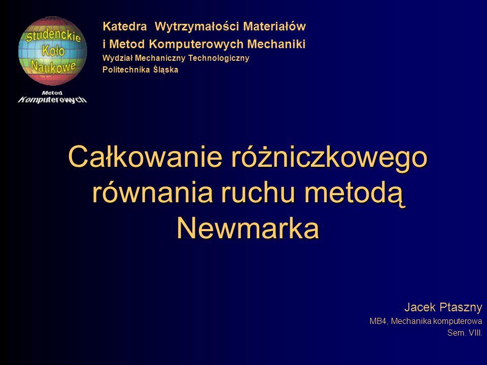 Całkowanie różniczkowego równania ruchu metodą Newmarka Jacek Ptaszny MB4, Mechanika komputerowa Sem.