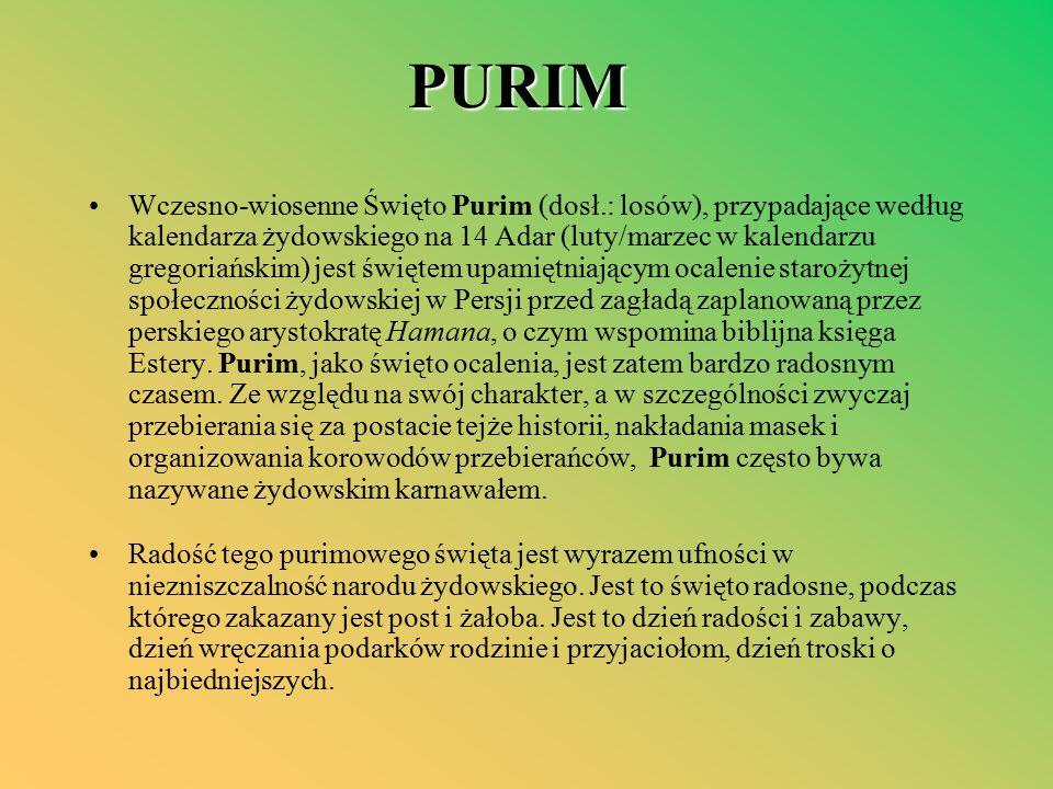 PURIM Wczesno-wiosenne Święto Purim (dosł.: losów), przypadające według kalendarza żydowskiego na 14 Adar (luty/marzec w kalendarzu gregoriańskim) jest świętem upamiętniającym ocalenie starożytnej społeczności żydowskiej w Persji przed zagładą zaplanowaną przez perskiego arystokratę Hamana, o czym wspomina biblijna księga Estery.