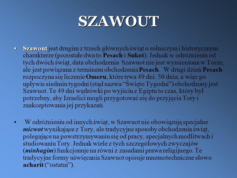 SZAWOUT SzawoutSzawout jest drugim z trzech głównych świąt o rolniczym i historycznym charakterze (pozostałe dwa to Pesach i Sukot). Jednak w odróżnie