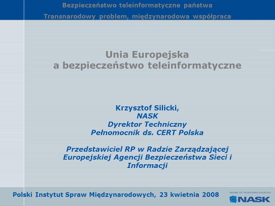 Unia Europejska a bezpieczeństwo teleinformatyczne Krzysztof Silicki, NASK Dyrektor Techniczny Pełnomocnik ds. CERT Polska Przedstawiciel RP w Radzie