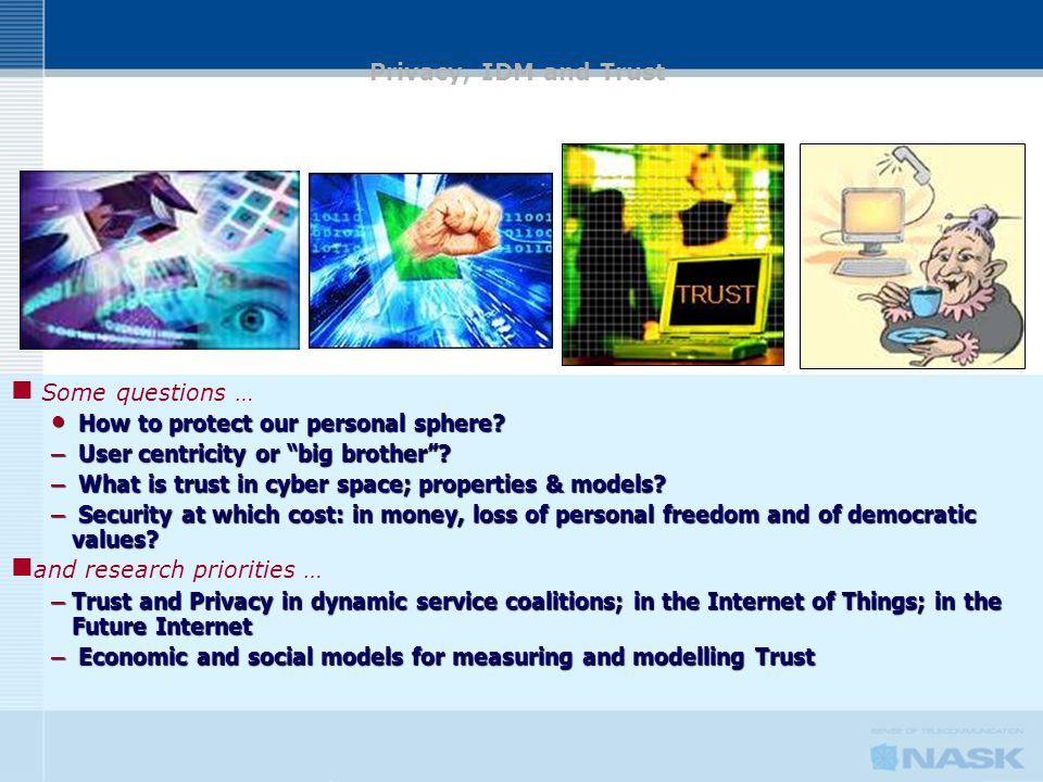 "Some questions … How to protect our personal sphere? How to protect our personal sphere? – User centricity or ""big brother""? – What is trust in cyber"