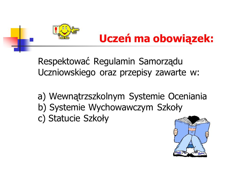 Uczeń ma obowiązek: Respektować Regulamin Samorządu Uczniowskiego oraz przepisy zawarte w: a) Wewnątrzszkolnym Systemie Oceniania b) Systemie Wychowawczym Szkoły c) Statucie Szkoły