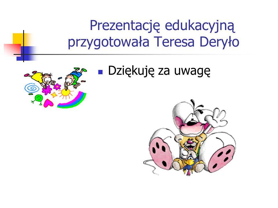 Prezentację edukacyjną przygotowała Teresa Deryło Dziękuję za uwagę