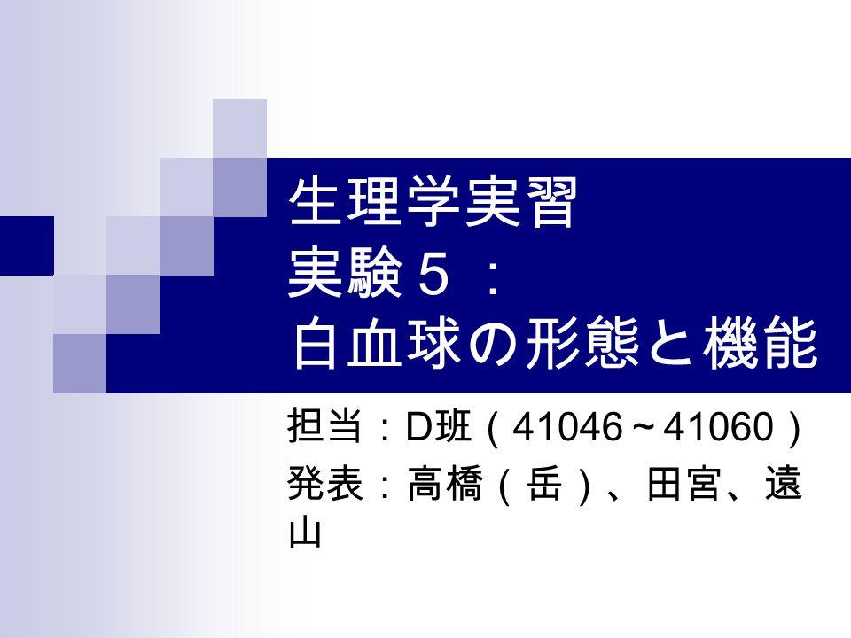 生理学実習 実験5: 白血球の形態と機能 担当: D 班( 41046 ~ 41060 ) 発表:高橋(岳)、田宮、遠 山