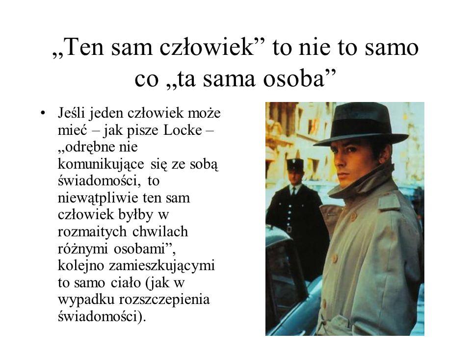 """""""Ten sam człowiek"""" to nie to samo co """"ta sama osoba"""" Jeśli jeden człowiek może mieć – jak pisze Locke – """"odrębne nie komunikujące się ze sobą świadomo"""