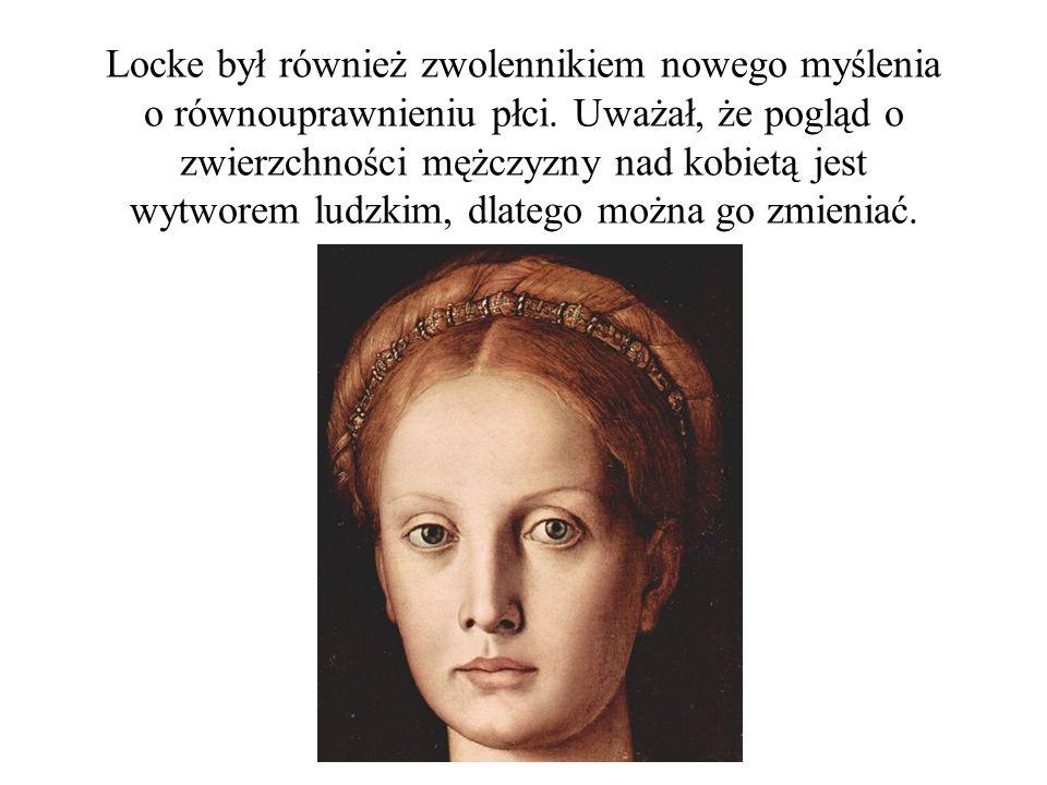Locke był również zwolennikiem nowego myślenia o równouprawnieniu płci. Uważał, że pogląd o zwierzchności mężczyzny nad kobietą jest wytworem ludzkim,