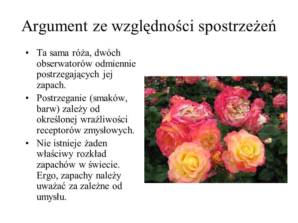 Argument ze względności spostrzeżeń Ta sama róża, dwóch obserwatorów odmiennie postrzegających jej zapach. Postrzeganie (smaków, barw) zależy od okreś