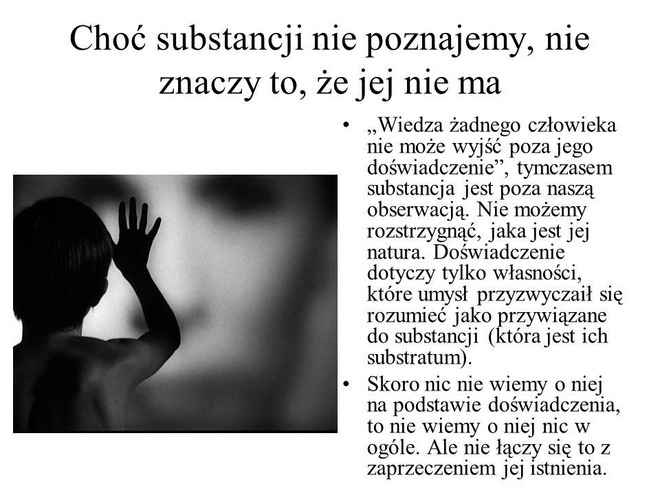 """Choć substancji nie poznajemy, nie znaczy to, że jej nie ma """"Wiedza żadnego człowieka nie może wyjść poza jego doświadczenie"""", tymczasem substancja je"""