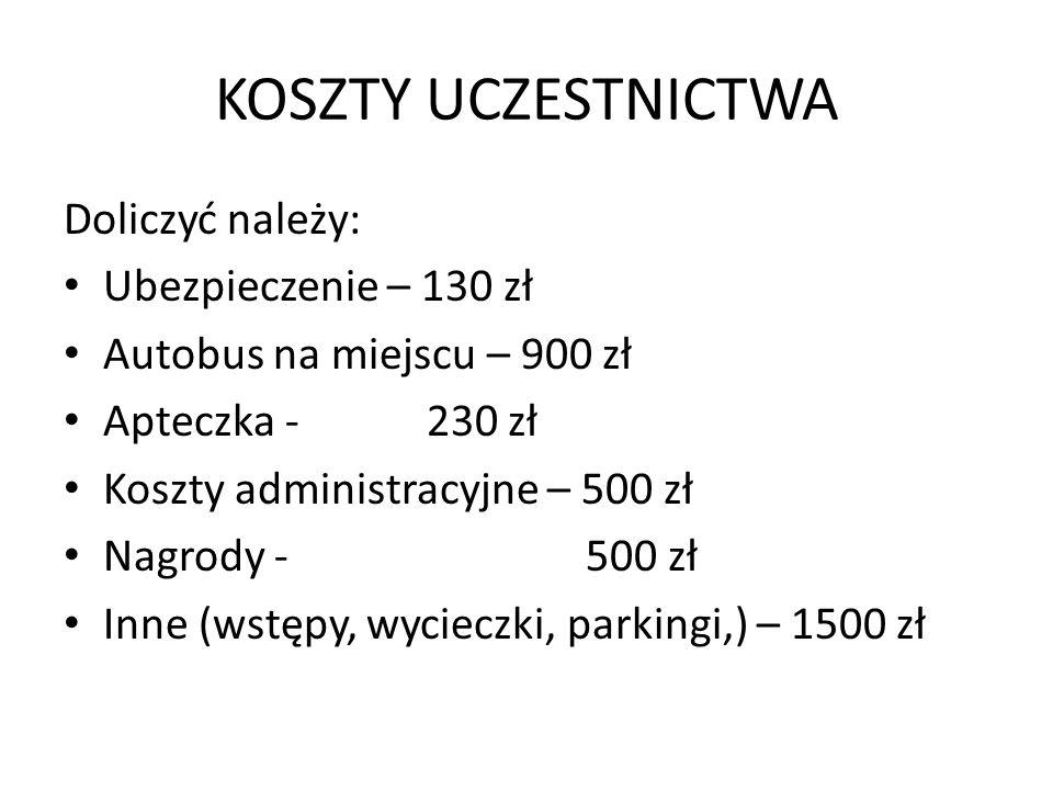 KOSZTY UCZESTNICTWA Doliczyć należy: Ubezpieczenie – 130 zł Autobus na miejscu – 900 zł Apteczka - 230 zł Koszty administracyjne – 500 zł Nagrody - 50