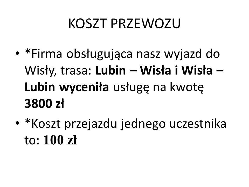 KOSZT PRZEWOZU *Firma obsługująca nasz wyjazd do Wisły, trasa: Lubin – Wisła i Wisła – Lubin wyceniła usługę na kwotę 3800 zł *Koszt przejazdu jednego