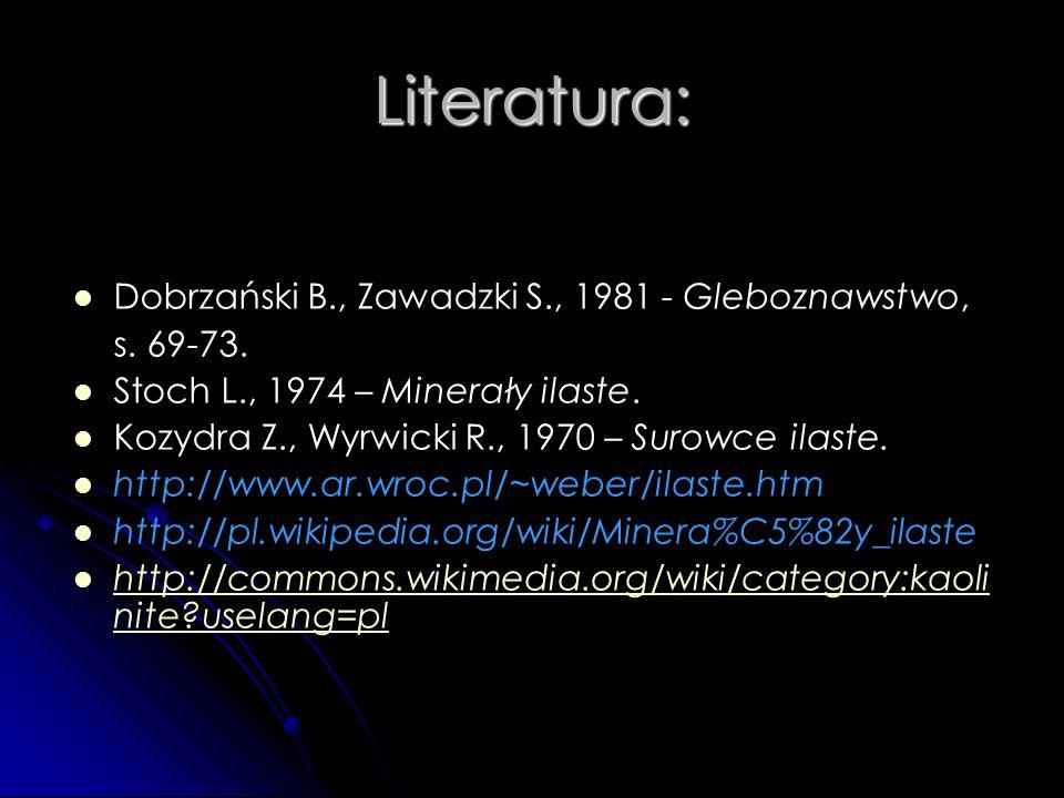 Literatura: Dobrzański B., Zawadzki S., 1981 - Gleboznawstwo, s. 69-73. Stoch L., 1974 – Minerały ilaste. Kozydra Z., Wyrwicki R., 1970 – Surowce ilas