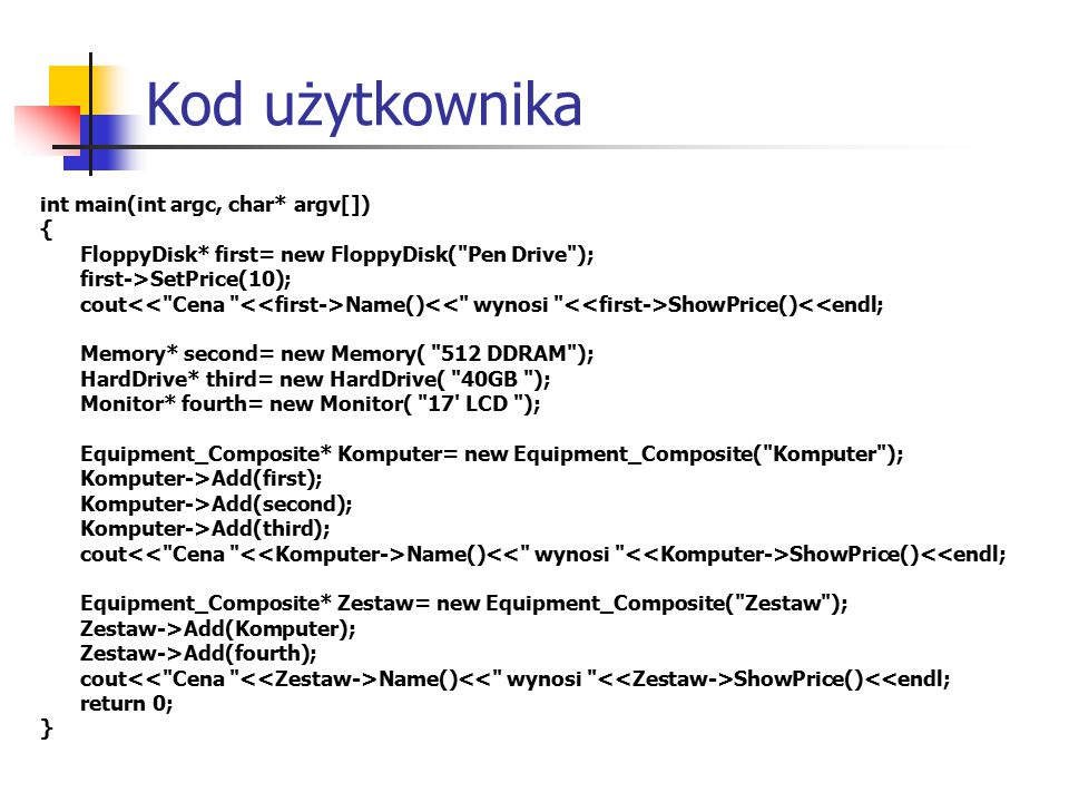 Kod użytkownika int main(int argc, char* argv[]) { FloppyDisk* first= new FloppyDisk( Pen Drive ); first->SetPrice(10); cout Name() ShowPrice()<<endl; Memory* second= new Memory( 512 DDRAM ); HardDrive* third= new HardDrive( 40GB ); Monitor* fourth= new Monitor( 17 LCD ); Equipment_Composite* Komputer= new Equipment_Composite( Komputer ); Komputer->Add(first); Komputer->Add(second); Komputer->Add(third); cout Name() ShowPrice()<<endl; Equipment_Composite* Zestaw= new Equipment_Composite( Zestaw ); Zestaw->Add(Komputer); Zestaw->Add(fourth); cout Name() ShowPrice()<<endl; return 0; }