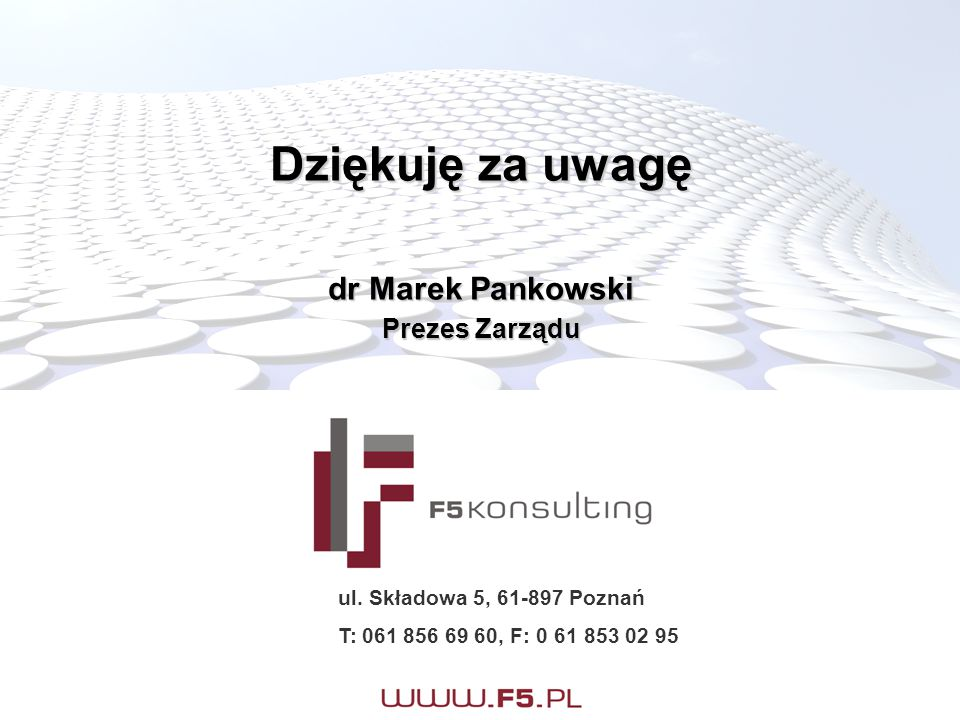 Dziękuję za uwagę dr Marek Pankowski Prezes Zarządu ul. Składowa 5, 61-897 Poznań T: 061 856 69 60, F: 0 61 853 02 95