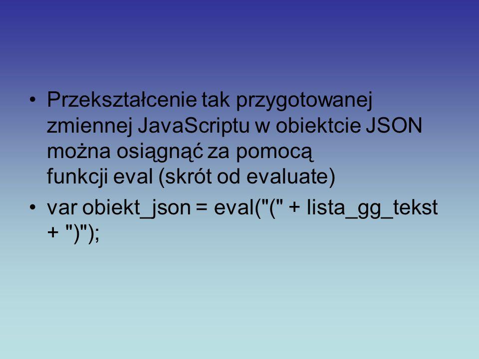 Przekształcenie tak przygotowanej zmiennej JavaScriptu w obiektcie JSON można osiągnąć za pomocą funkcji eval (skrót od evaluate) var obiekt_json = ev