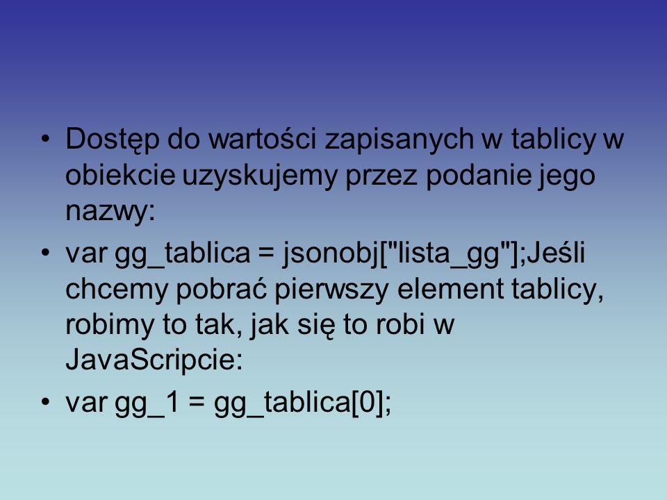 Dostęp do wartości zapisanych w tablicy w obiekcie uzyskujemy przez podanie jego nazwy: var gg_tablica = jsonobj[