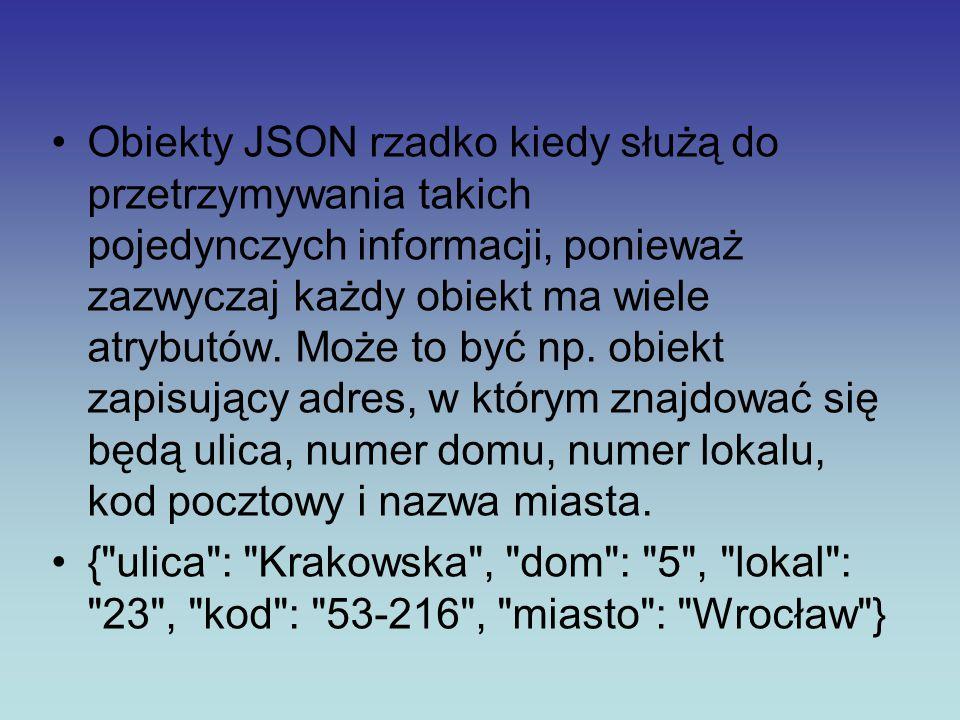 Obiekty JSON rzadko kiedy służą do przetrzymywania takich pojedynczych informacji, ponieważ zazwyczaj każdy obiekt ma wiele atrybutów. Może to być np.