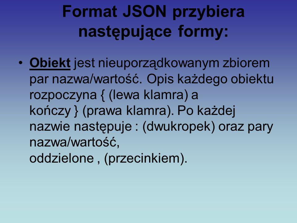 Format JSON przybiera następujące formy: Obiekt jest nieuporządkowanym zbiorem par nazwa/wartość. Opis każdego obiektu rozpoczyna { (lewa klamra) a ko