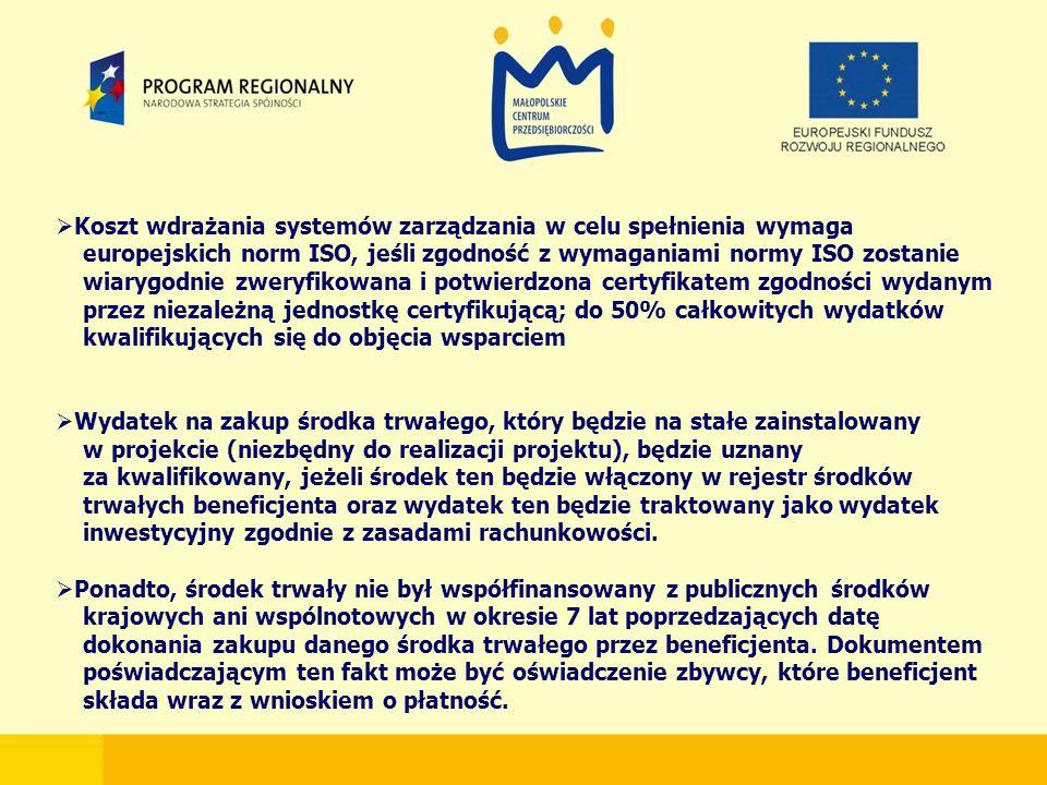  Koszt wdrażania systemów zarządzania w celu spełnienia wymaga europejskich norm ISO, jeśli zgodność z wymaganiami normy ISO zostanie wiarygodnie zweryfikowana i potwierdzona certyfikatem zgodności wydanym przez niezależną jednostkę certyfikującą; do 50% całkowitych wydatków kwalifikujących się do objęcia wsparciem  Wydatek na zakup środka trwałego, który będzie na stałe zainstalowany w projekcie (niezbędny do realizacji projektu), będzie uznany za kwalifikowany, jeżeli środek ten będzie włączony w rejestr środków trwałych beneficjenta oraz wydatek ten będzie traktowany jako wydatek inwestycyjny zgodnie z zasadami rachunkowości.