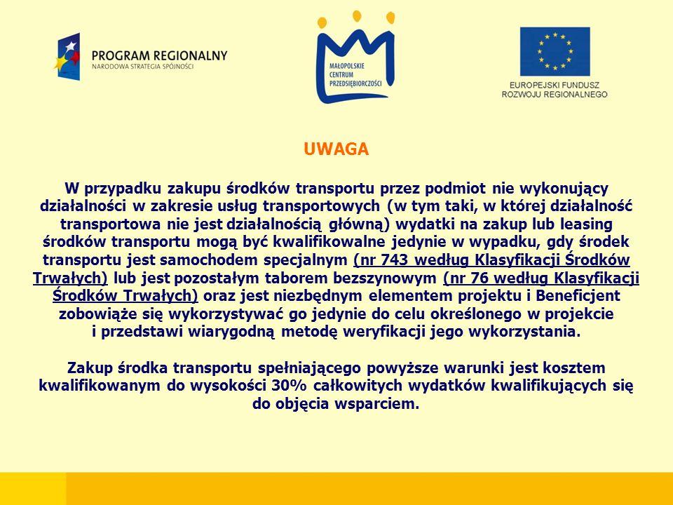 UWAGA W przypadku zakupu środków transportu przez podmiot nie wykonujący działalności w zakresie usług transportowych (w tym taki, w której działalność transportowa nie jest działalnością główną) wydatki na zakup lub leasing środków transportu mogą być kwalifikowalne jedynie w wypadku, gdy środek transportu jest samochodem specjalnym (nr 743 według Klasyfikacji Środków Trwałych) lub jest pozostałym taborem bezszynowym (nr 76 według Klasyfikacji Środków Trwałych) oraz jest niezbędnym elementem projektu i Beneficjent zobowiąże się wykorzystywać go jedynie do celu określonego w projekcie i przedstawi wiarygodną metodę weryfikacji jego wykorzystania.
