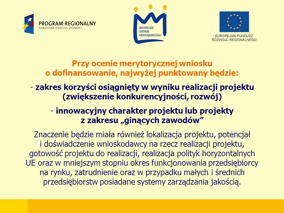 """Przy ocenie merytorycznej wniosku o dofinansowanie, najwyżej punktowany będzie: - zakres korzyści osiągnięty w wyniku realizacji projektu (zwiększenie konkurencyjności, rozwój) - innowacyjny charakter projektu lub projekty z zakresu """"ginących zawodów Znaczenie będzie miała również lokalizacja projektu, potencjał i doświadczenie wnioskodawcy na rzecz realizacji projektu, gotowość projektu do realizacji, realizacja polityk horyzontalnych UE oraz w mniejszym stopniu okres funkcjonowania przedsiębiorcy na rynku, zatrudnienie oraz w przypadku małych i średnich przedsiębiorstw posiadane systemy zarządzania jakością."""