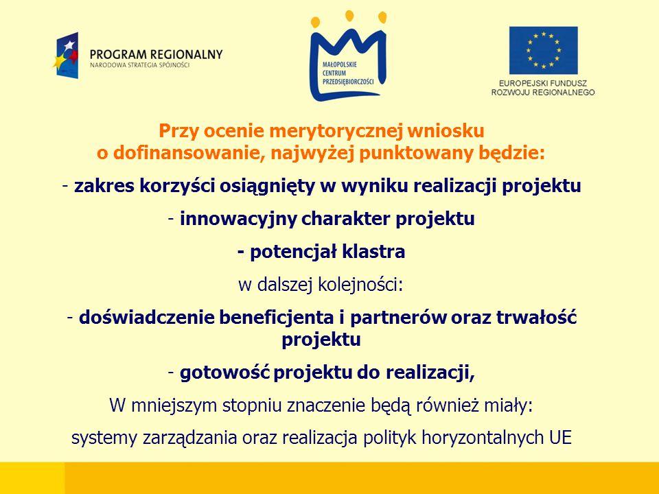 Przy ocenie merytorycznej wniosku o dofinansowanie, najwyżej punktowany będzie: - zakres korzyści osiągnięty w wyniku realizacji projektu - innowacyjny charakter projektu - potencjał klastra w dalszej kolejności: - doświadczenie beneficjenta i partnerów oraz trwałość projektu - gotowość projektu do realizacji, W mniejszym stopniu znaczenie będą również miały: systemy zarządzania oraz realizacja polityk horyzontalnych UE