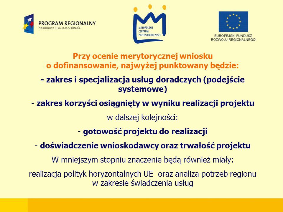 Przy ocenie merytorycznej wniosku o dofinansowanie, najwyżej punktowany będzie: - zakres i specjalizacja usług doradczych (podejście systemowe) - zakres korzyści osiągnięty w wyniku realizacji projektu w dalszej kolejności: - gotowość projektu do realizacji - doświadczenie wnioskodawcy oraz trwałość projektu W mniejszym stopniu znaczenie będą również miały: realizacja polityk horyzontalnych UE oraz analiza potrzeb regionu w zakresie świadczenia usług