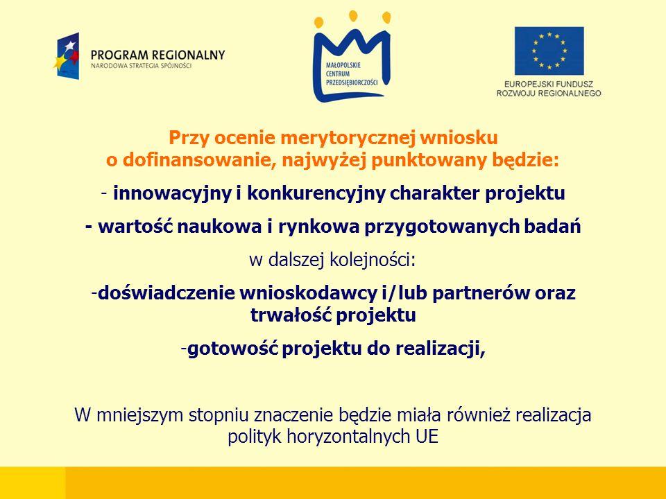 Przy ocenie merytorycznej wniosku o dofinansowanie, najwyżej punktowany będzie: - innowacyjny i konkurencyjny charakter projektu - wartość naukowa i rynkowa przygotowanych badań w dalszej kolejności: -doświadczenie wnioskodawcy i/lub partnerów oraz trwałość projektu -gotowość projektu do realizacji, W mniejszym stopniu znaczenie będzie miała również realizacja polityk horyzontalnych UE