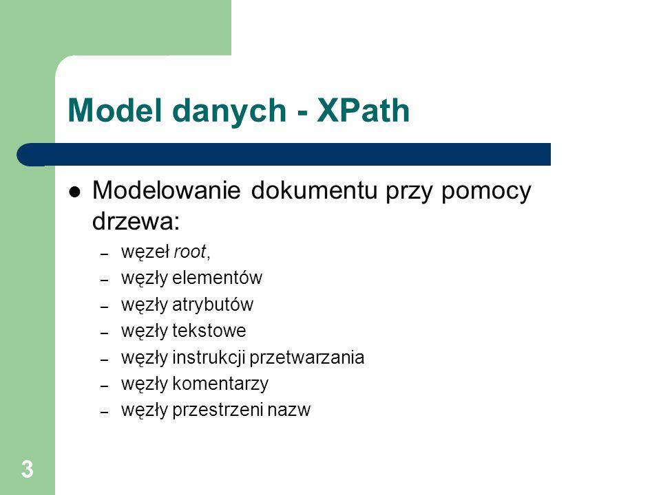 3 Model danych - XPath Modelowanie dokumentu przy pomocy drzewa: – węzeł root, – węzły elementów – węzły atrybutów – węzły tekstowe – węzły instrukcji przetwarzania – węzły komentarzy – węzły przestrzeni nazw