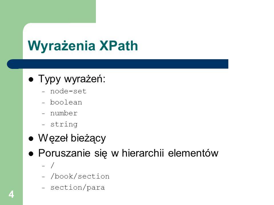 5 Location paths Ścieżka XPath złożona z kroków Krok – oś – test węzła – predykaty Przykłady: – /child::book/child::section – child::para[attribute::type= waluta ]