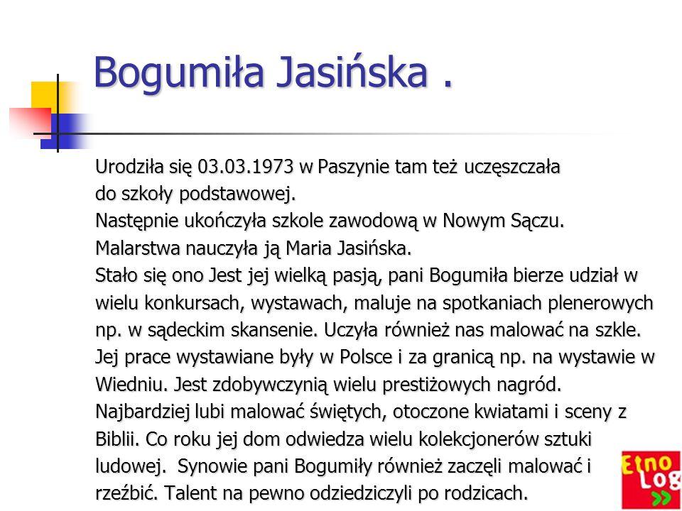 Bogumiła Jasińska. Urodziła się 03.03.1973 w Paszynie tam też uczęszczała do szkoły podstawowej. Następnie ukończyła szkole zawodową w Nowym Sączu. Ma