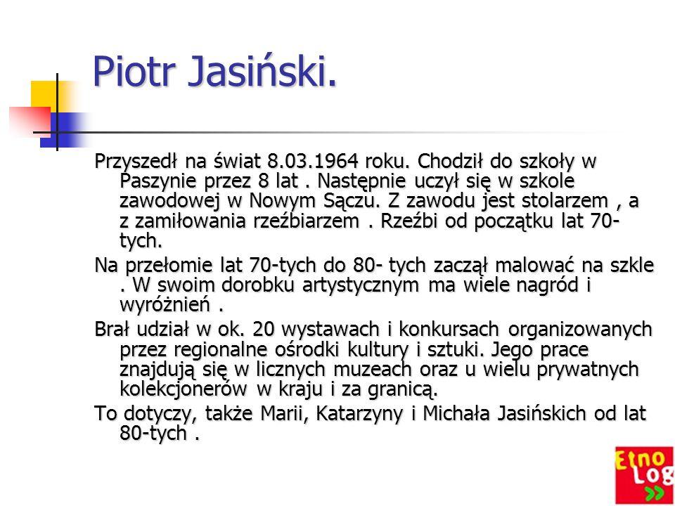 Piotr Jasiński. Przyszedł na świat 8.03.1964 roku. Chodził do szkoły w Paszynie przez 8 lat. Następnie uczył się w szkole zawodowej w Nowym Sączu. Z z