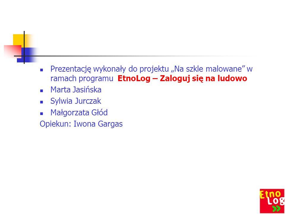 """Prezentację wykonały do projektu """"Na szkle malowane"""" w ramach programu EtnoLog – Zaloguj się na ludowo Marta Jasińska Sylwia Jurczak Małgorzata Głód O"""