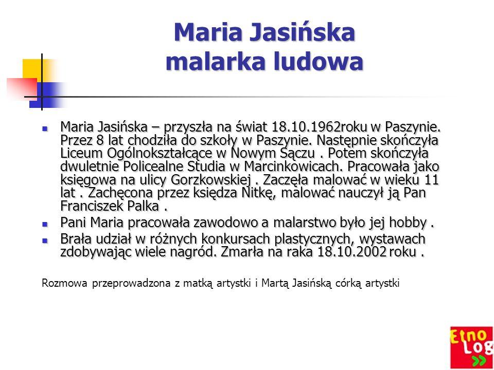 Maria Jasińska malarka ludowa Maria Jasińska – przyszła na świat 18.10.1962roku w Paszynie. Przez 8 lat chodziła do szkoły w Paszynie. Następnie skońc