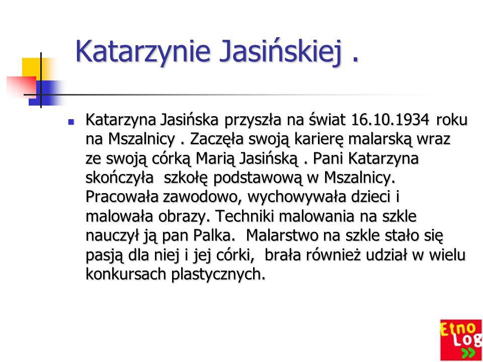 Katarzynie Jasińskiej. Katarzynie Jasińskiej. Katarzyna Jasińska przyszła na świat 16.10.1934 roku na Mszalnicy. Zaczęła swoją karierę malarską wraz z