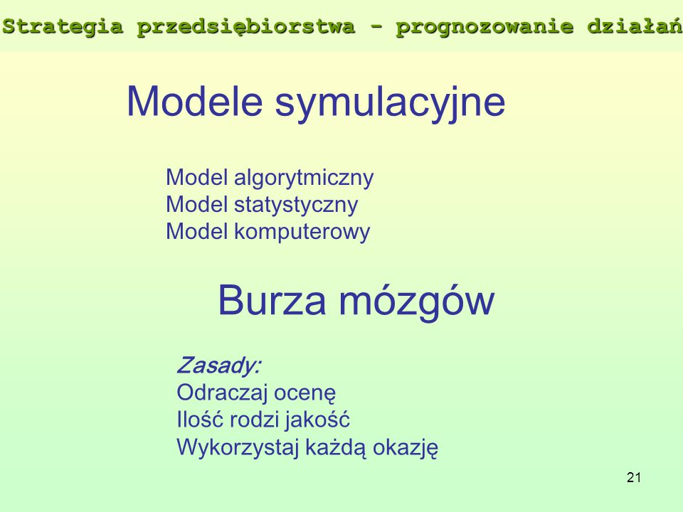 21 Modele symulacyjne Model algorytmiczny Model statystyczny Model komputerowy Burza mózgów Zasady: Odraczaj ocenę Ilość rodzi jakość Wykorzystaj każd