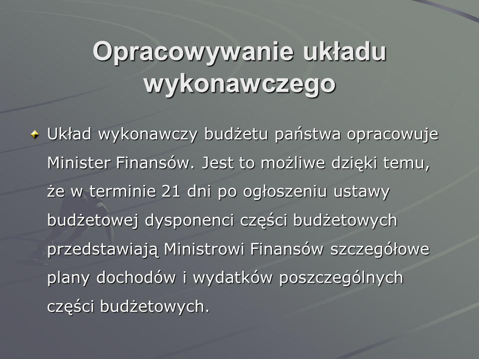 Opracowywanie układu wykonawczego Układ wykonawczy budżetu państwa opracowuje Minister Finansów. Jest to możliwe dzięki temu, że w terminie 21 dni po