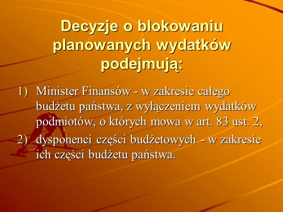 Decyzje o blokowaniu planowanych wydatków podejmują: 1)Minister Finansów - w zakresie całego budżetu państwa, z wyłączeniem wydatków podmiotów, o któr