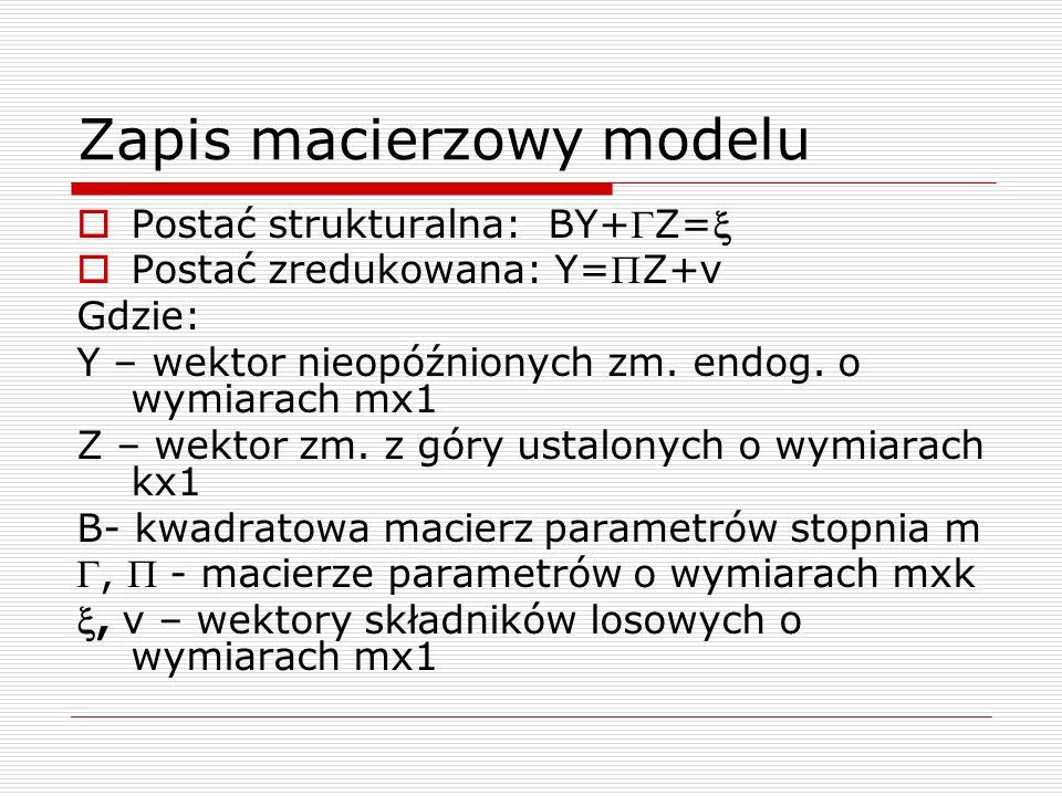 Zapis macierzowy modelu  Postać strukturalna: BY+Z=  Postać zredukowana: Y=Z+v Gdzie: Y – wektor nieopóźnionych zm. endog. o wymiarach mx1 Z – we