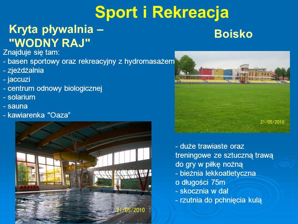 Sport i Rekreacja Kryta pływalnia – WODNY RAJ Znajduje się tam: - basen sportowy oraz rekreacyjny z hydromasażem - zjeżdżalnia - jaccuzi - centrum odnowy biologicznej - solarium - sauna - kawiarenka Oaza Boisko - duże trawiaste oraz treningowe ze sztuczną trawą do gry w piłkę nożną - bieżnia lekkoatletyczna o długości 75m - skocznia w dal - rzutnia do pchnięcia kulą