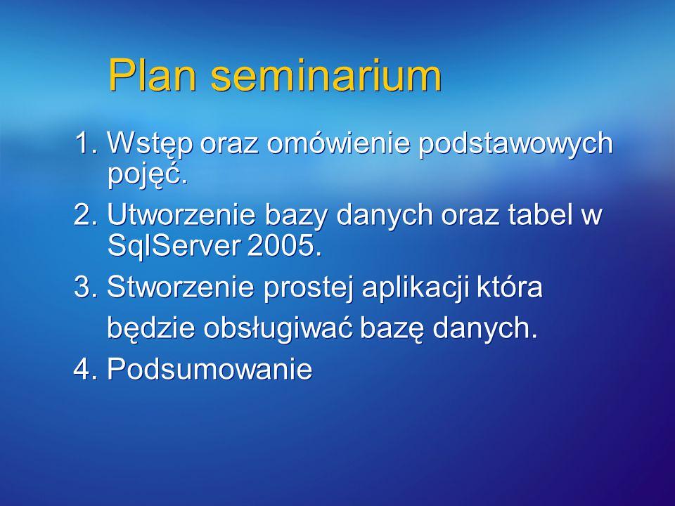 Plan seminarium 1. Wstęp oraz omówienie podstawowych pojęć. 2. Utworzenie bazy danych oraz tabel w SqlServer 2005. 3. Stworzenie prostej aplikacji któ