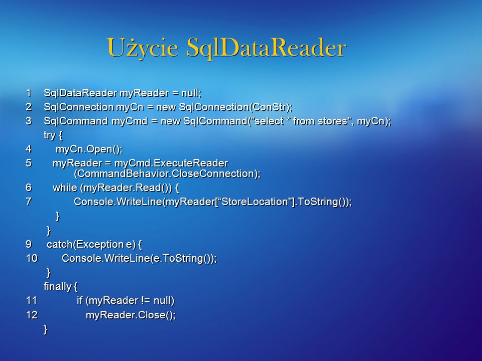 U ż ycie SqlDataReader 1 SqlDataReader myReader = null; 2 SqlConnection myCn = new SqlConnection(ConStr); 3 SqlCommand myCmd = new SqlCommand( select * from stores , myCn); try { 4 myCn.Open(); 5 myReader = myCmd.ExecuteReader (CommandBehavior.CloseConnection); 6 while (myReader.Read()) { 7Console.WriteLine(myReader[ StoreLocation ].ToString()); } 9 catch(Exception e) { 10 Console.WriteLine(e.ToString()); } finally { 11 if (myReader != null) 12 myReader.Close(); } 1 SqlDataReader myReader = null; 2 SqlConnection myCn = new SqlConnection(ConStr); 3 SqlCommand myCmd = new SqlCommand( select * from stores , myCn); try { 4 myCn.Open(); 5 myReader = myCmd.ExecuteReader (CommandBehavior.CloseConnection); 6 while (myReader.Read()) { 7Console.WriteLine(myReader[ StoreLocation ].ToString()); } 9 catch(Exception e) { 10 Console.WriteLine(e.ToString()); } finally { 11 if (myReader != null) 12 myReader.Close(); }