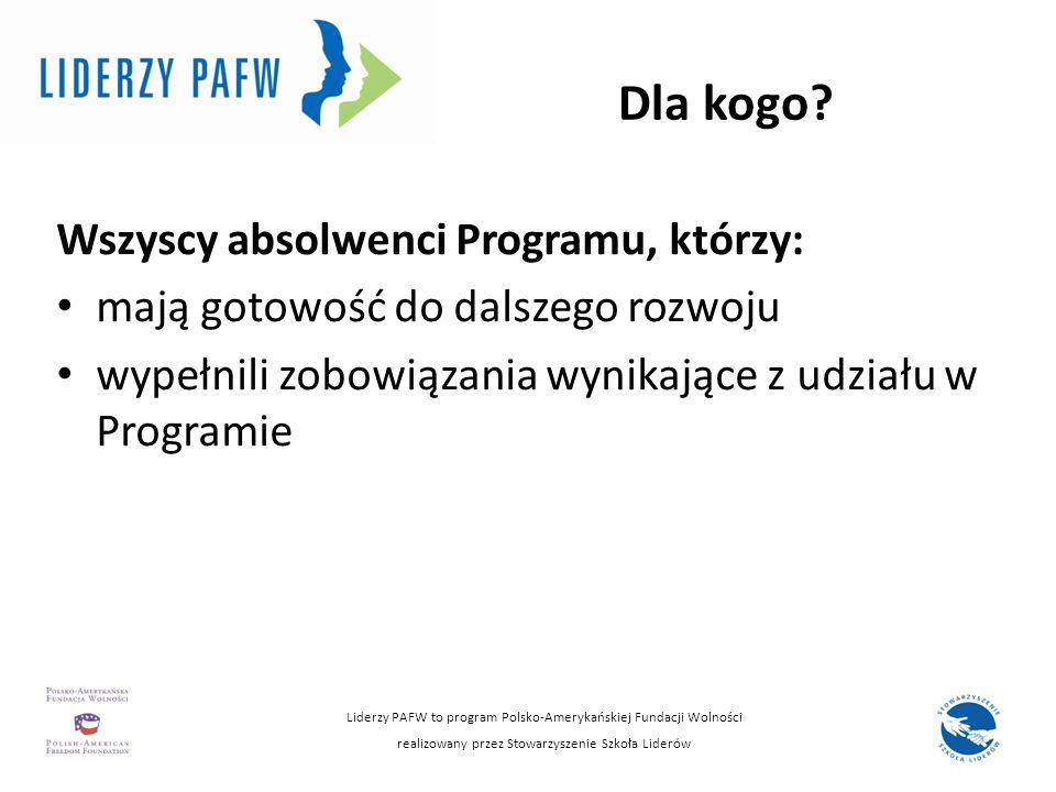 Dla kogo? Wszyscy absolwenci Programu, którzy: mają gotowość do dalszego rozwoju wypełnili zobowiązania wynikające z udziału w Programie Liderzy PAFW