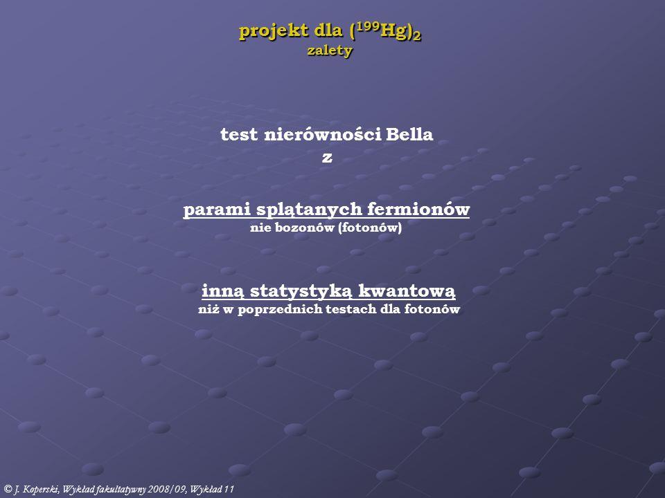 test nierówności Bella z parami splątanych fermionów nie bozonów (fotonów) inną statystyką kwantową niż w poprzednich testach dla fotonów projekt dla ( 199 Hg) 2 zalety © J.